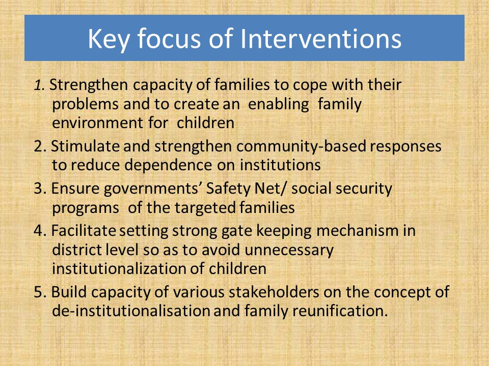 Key focus of Interventions 1. Strengthen capacity of families to cope with their problems and to create an enabling family environment for children 2.