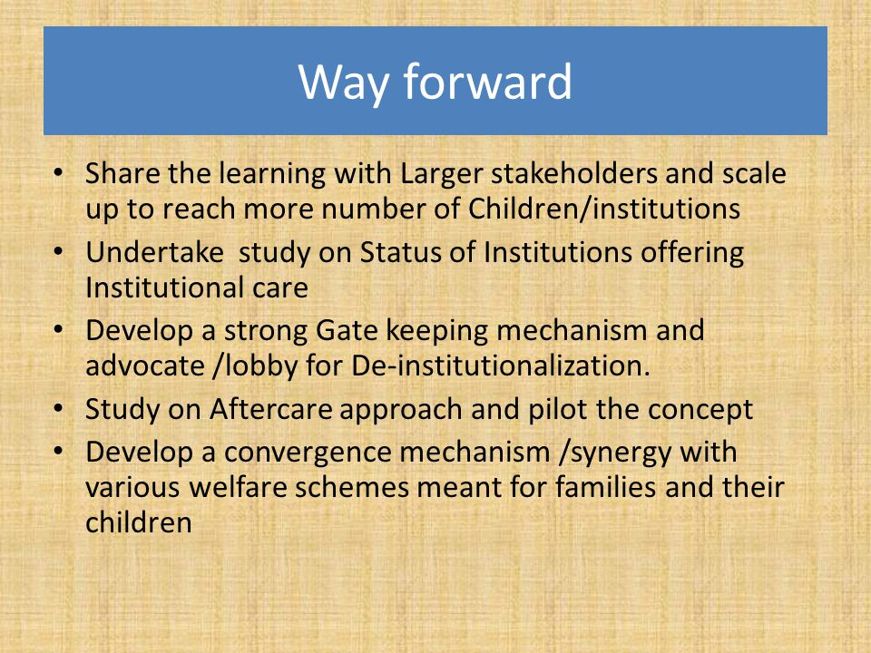 Way forward Share the learning with Larger stakeholders and scale up to reach more number of Children/institutions Undertake study on Status of Instit