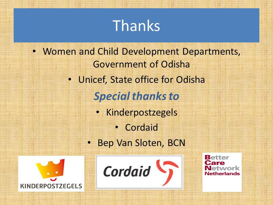 Thanks Women and Child Development Departments, Government of Odisha Unicef, State office for Odisha Special thanks to Kinderpostzegels Cordaid Bep Va