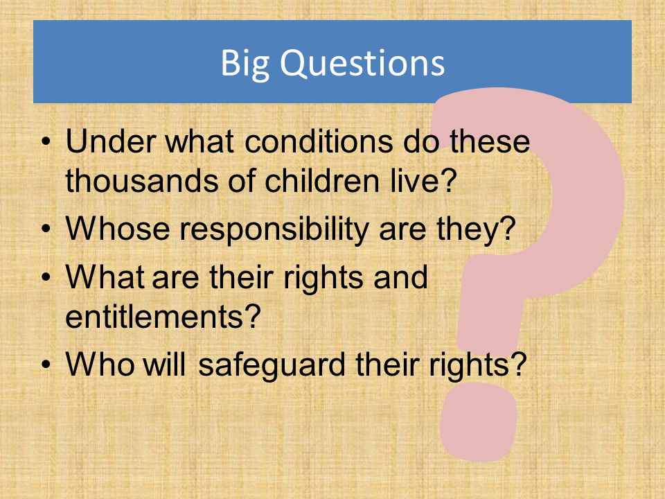 Big Questions ? Under what conditions do these thousands of children live? Whose responsibility are they? What are their rights and entitlements? Who