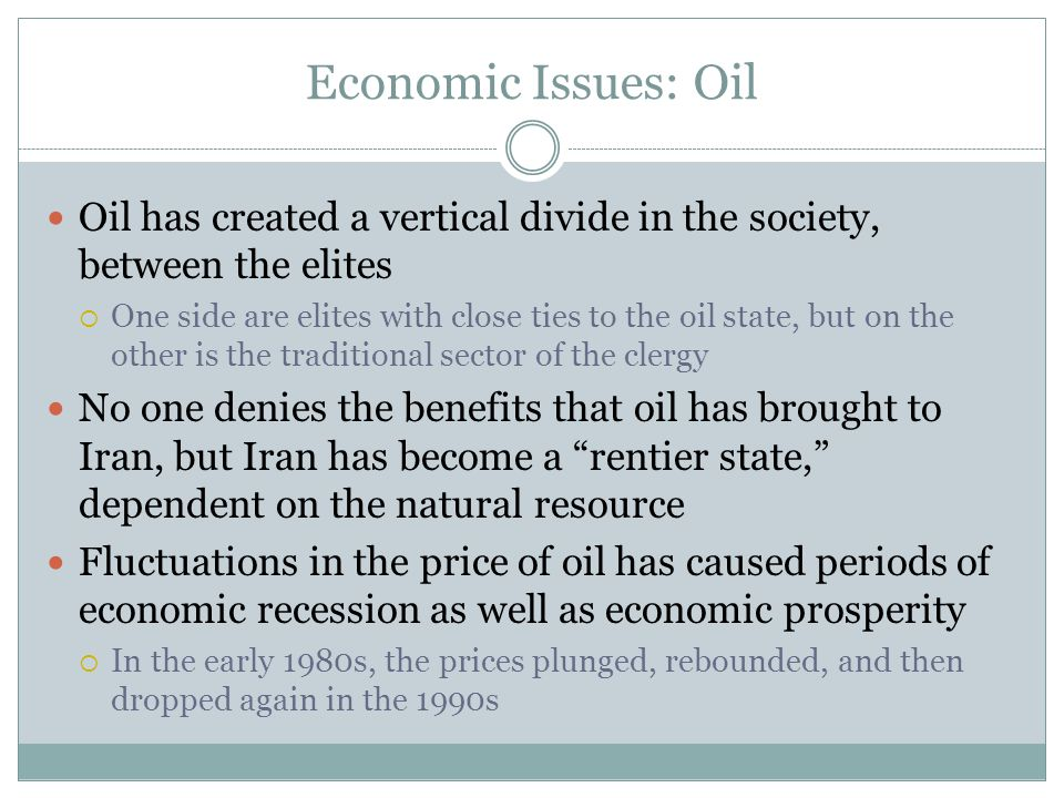 Economic Issues: Oil Oil has created a vertical divide in the society, between the elites  One side are elites with close ties to the oil state, but on the other is the traditional sector of the clergy No one denies the benefits that oil has brought to Iran, but Iran has become a rentier state, dependent on the natural resource Fluctuations in the price of oil has caused periods of economic recession as well as economic prosperity  In the early 1980s, the prices plunged, rebounded, and then dropped again in the 1990s