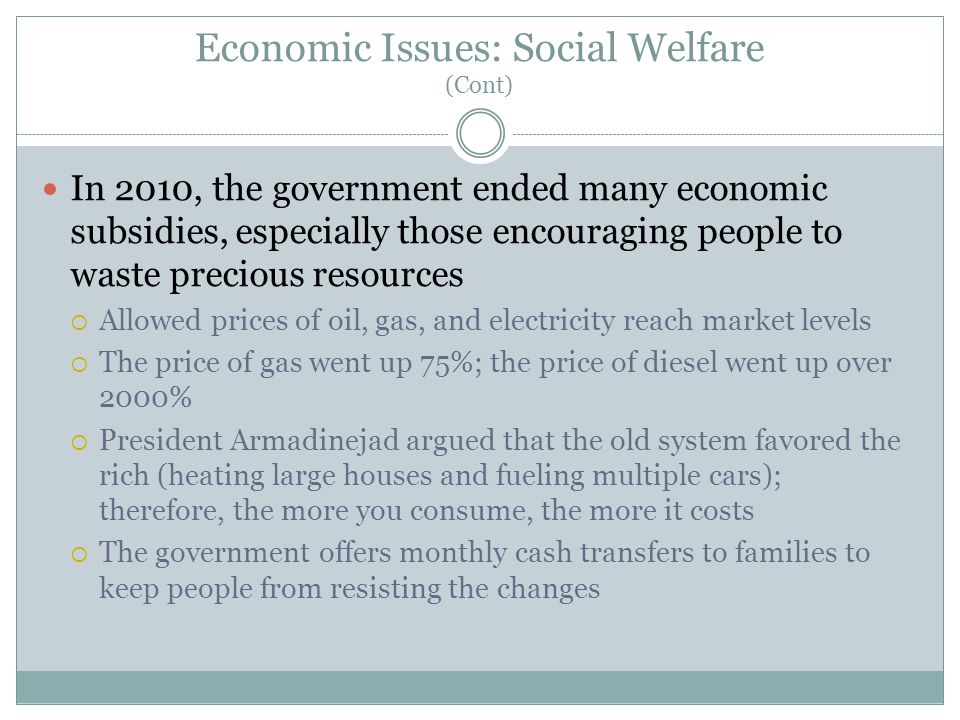 Economic Issues: Social Welfare (Cont) In 2010, the government ended many economic subsidies, especially those encouraging people to waste precious resources  Allowed prices of oil, gas, and electricity reach market levels  The price of gas went up 75%; the price of diesel went up over 2000%  President Armadinejad argued that the old system favored the rich (heating large houses and fueling multiple cars); therefore, the more you consume, the more it costs  The government offers monthly cash transfers to families to keep people from resisting the changes