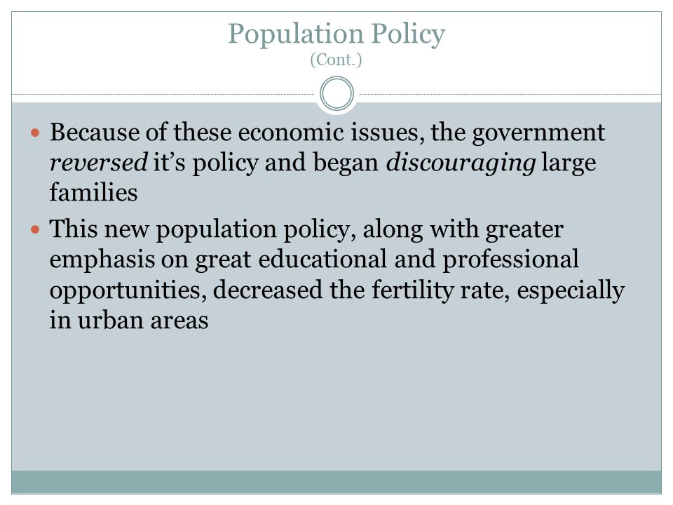Population Policy (Cont.) Because of these economic issues, the government reversed it's policy and began discouraging large families This new population policy, along with greater emphasis on great educational and professional opportunities, decreased the fertility rate, especially in urban areas