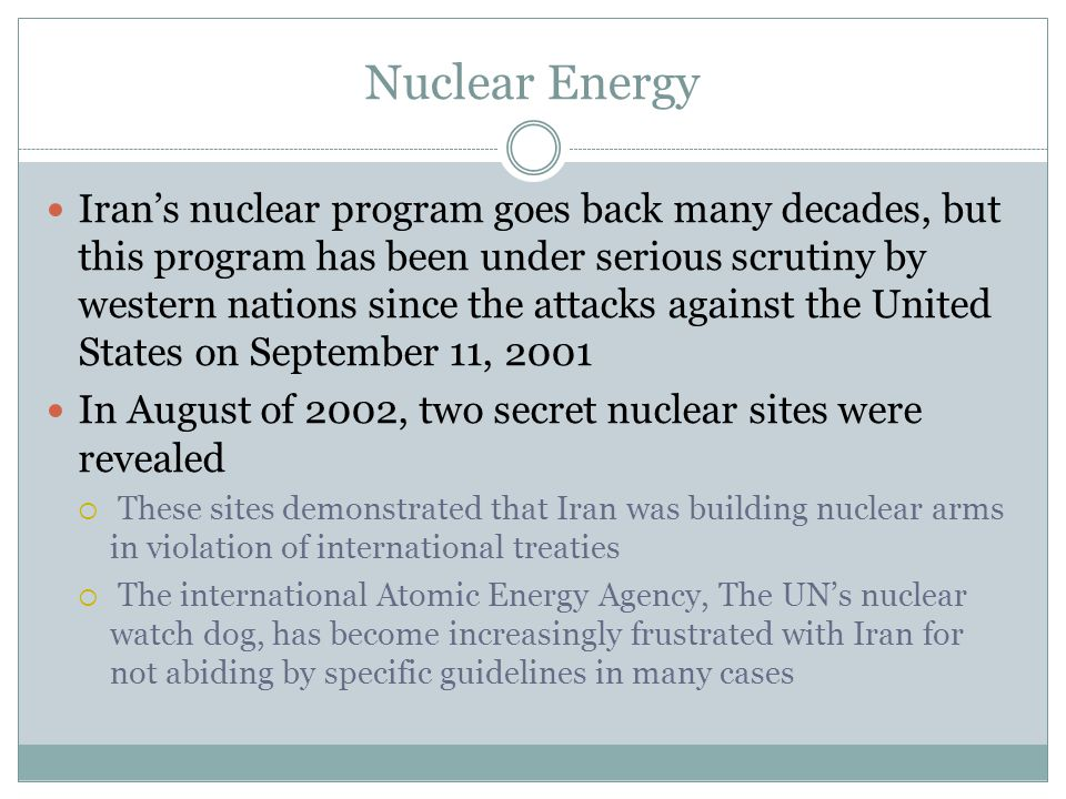 Nuclear Energy Iran's nuclear program goes back many decades, but this program has been under serious scrutiny by western nations since the attacks against the United States on September 11, 2001 In August of 2002, two secret nuclear sites were revealed  These sites demonstrated that Iran was building nuclear arms in violation of international treaties  The international Atomic Energy Agency, The UN's nuclear watch dog, has become increasingly frustrated with Iran for not abiding by specific guidelines in many cases