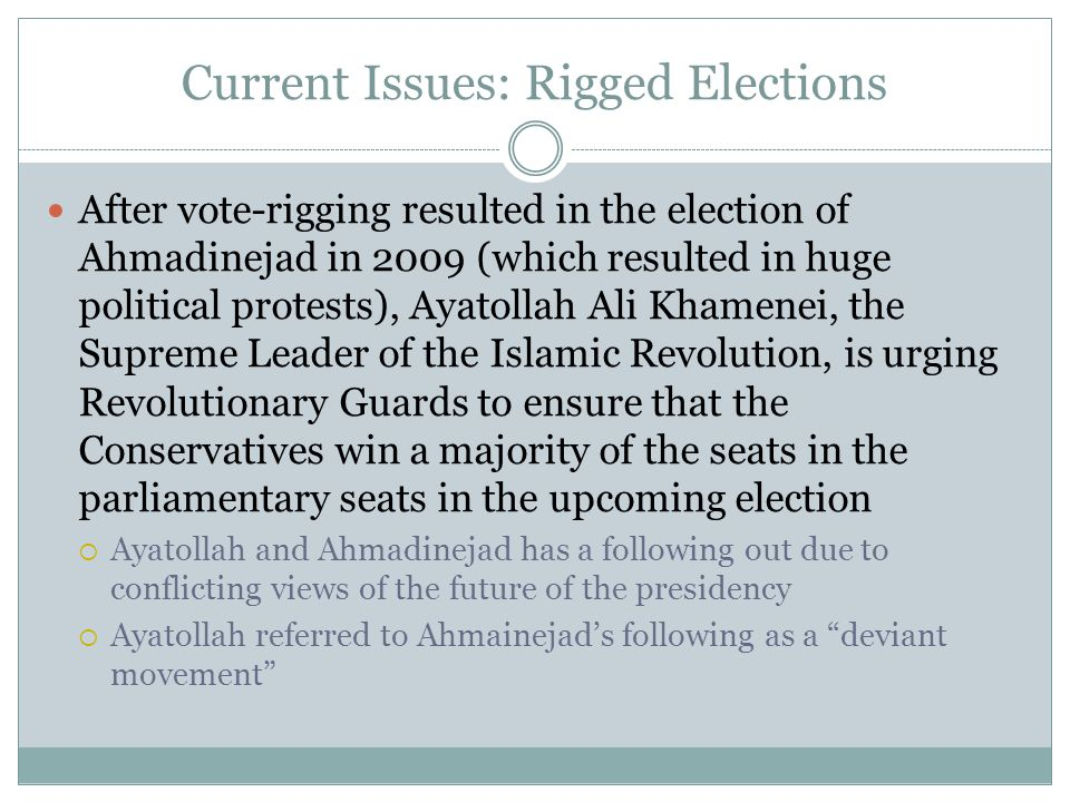 Current Issues: Rigged Elections After vote-rigging resulted in the election of Ahmadinejad in 2009 (which resulted in huge political protests), Ayatollah Ali Khamenei, the Supreme Leader of the Islamic Revolution, is urging Revolutionary Guards to ensure that the Conservatives win a majority of the seats in the parliamentary seats in the upcoming election  Ayatollah and Ahmadinejad has a following out due to conflicting views of the future of the presidency  Ayatollah referred to Ahmainejad's following as a deviant movement