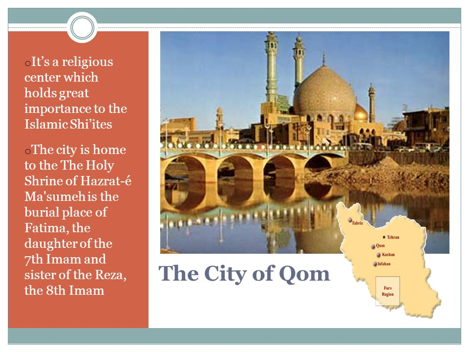 The City of Qom o It's a religious center which holds great importance to the Islamic Shi'ites o The city is home to the The Holy Shrine of Hazrat-é Ma sumeh is the burial place of Fatima, the daughter of the 7th Imam and sister of the Reza, the 8th Imam