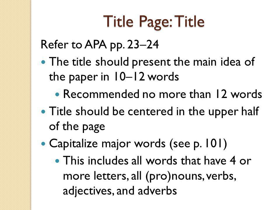 Title Page: Title Refer to APA pp. 23–24 The title should present the main idea of the paper in 10–12 words Recommended no more than 12 words Title sh
