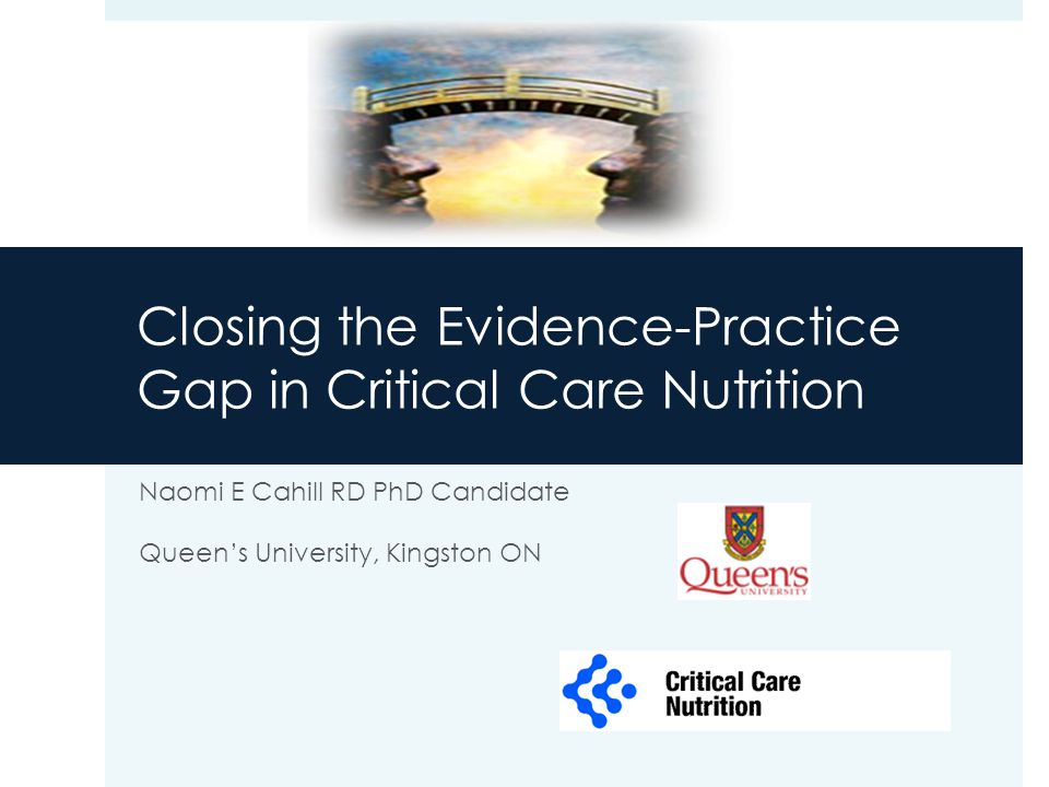 Closing the Evidence-Practice Gap in Critical Care Nutrition Naomi E Cahill RD PhD Candidate Queen's University, Kingston ON