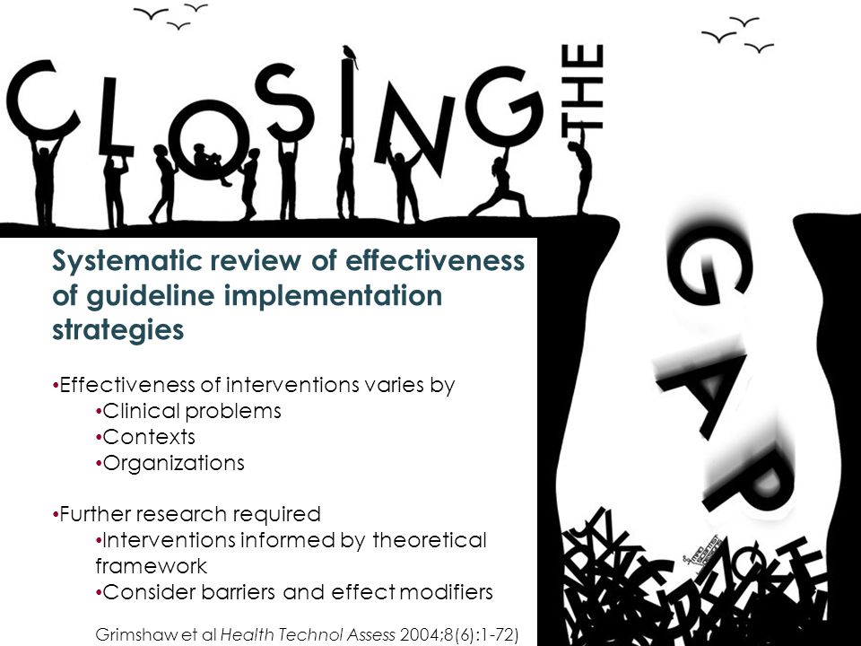 Systematic review of effectiveness of guideline implementation strategies Effectiveness of interventions varies by Clinical problems Contexts Organizations Further research required Interventions informed by theoretical framework Consider barriers and effect modifiers Grimshaw et al Health Technol Assess 2004;8(6):1-72)