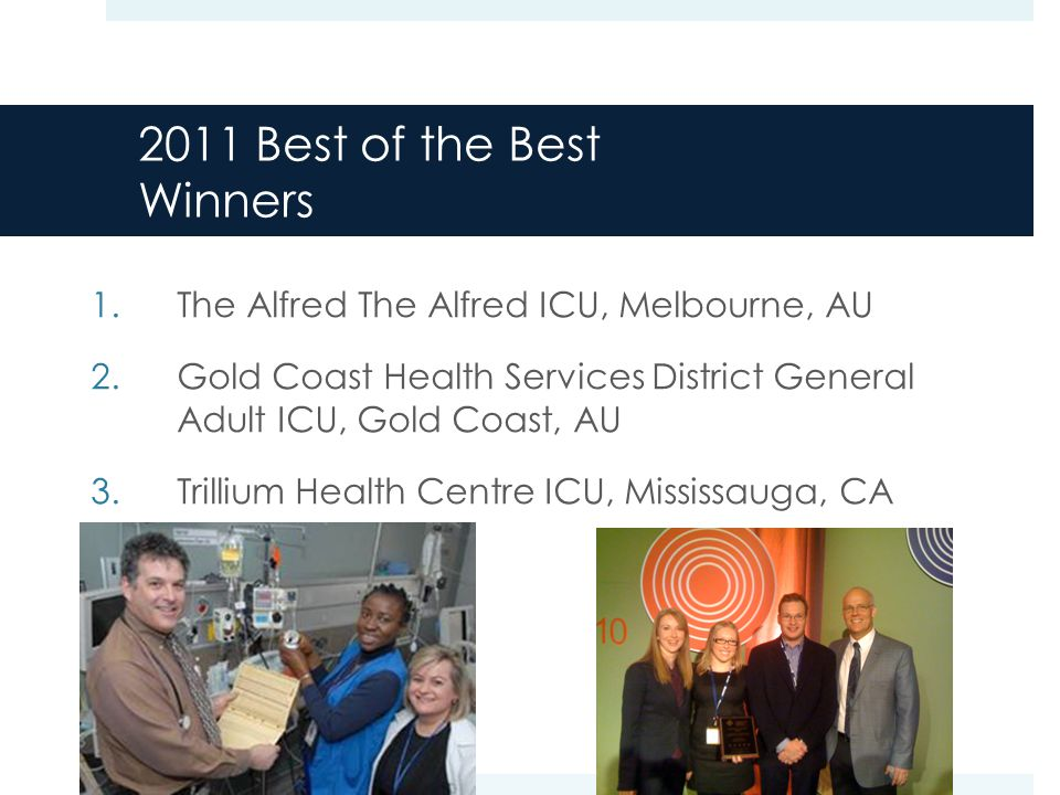 2011 Best of the Best Winners 1.The Alfred The Alfred ICU, Melbourne, AU 2.Gold Coast Health Services District General Adult ICU, Gold Coast, AU 3.Trillium Health Centre ICU, Mississauga, CA