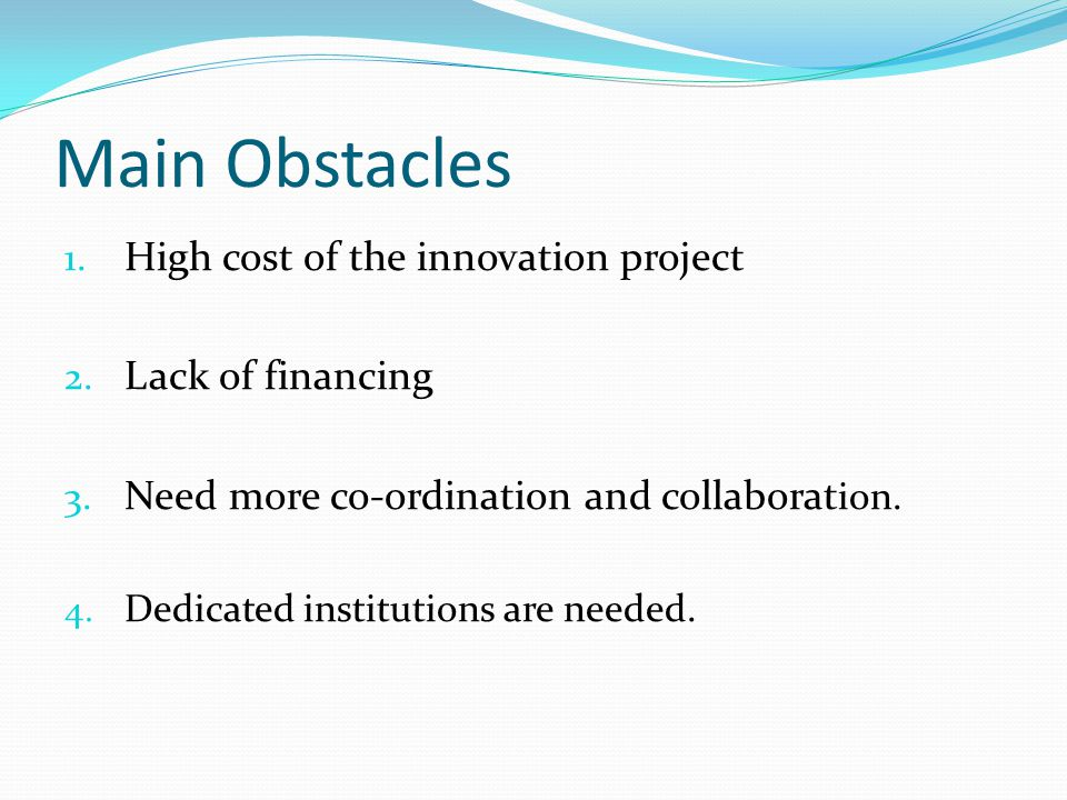 Main Obstacles 1. High cost of the innovation project 2. Lack of financing 3. Need more co-ordination and collaborat ion. 4. Dedicated institutions ar
