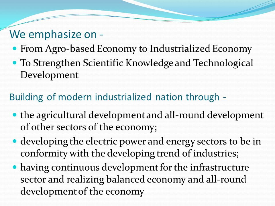We emphasize on - From Agro-based Economy to Industrialized Economy To Strengthen Scientific Knowledge and Technological Development Building of moder