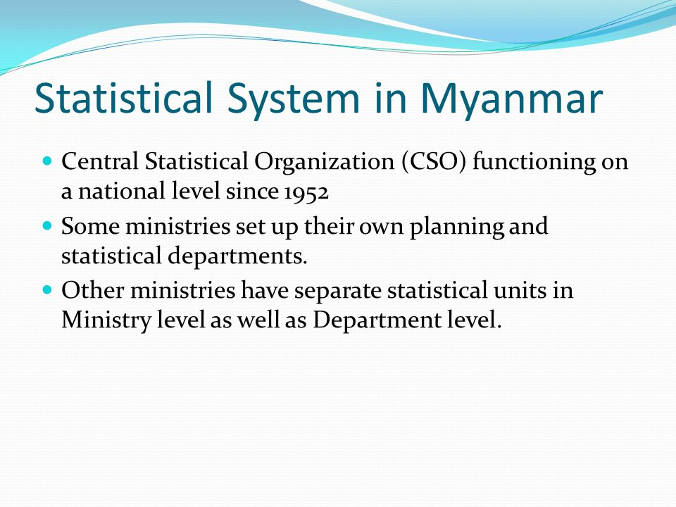 Statistical System in Myanmar Central Statistical Organization (CSO) functioning on a national level since 1952 Some ministries set up their own plann