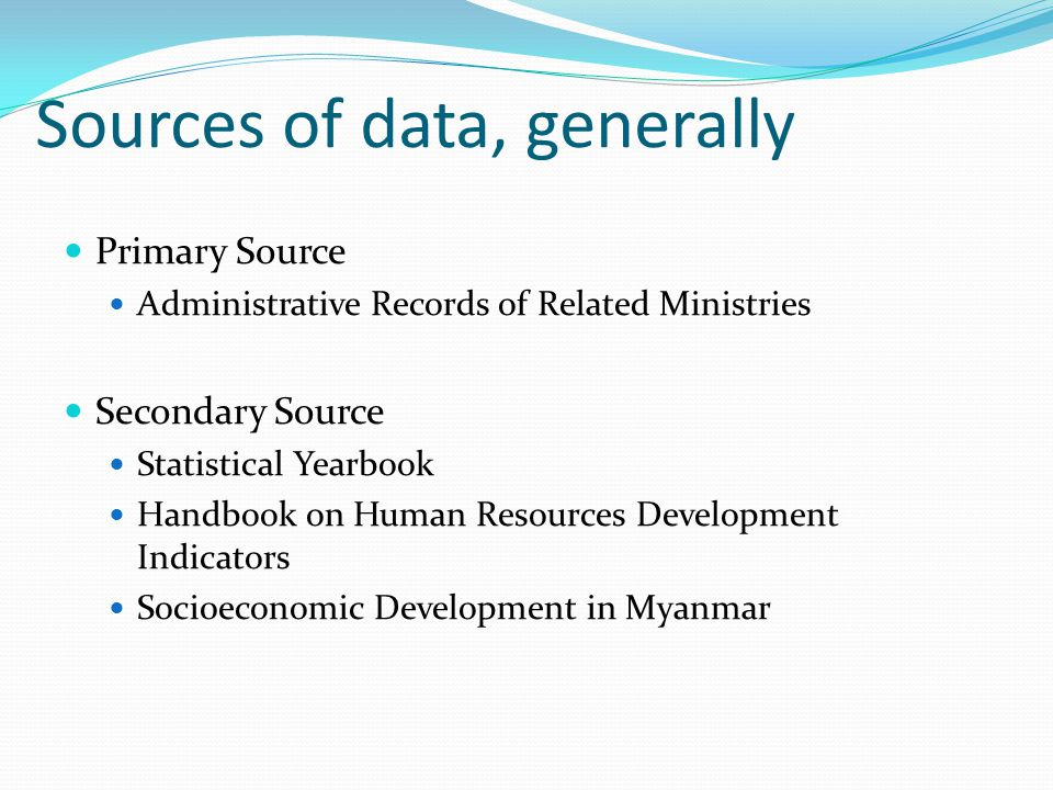 Sources of data, generally Primary Source Administrative Records of Related Ministries Secondary Source Statistical Yearbook Handbook on Human Resourc
