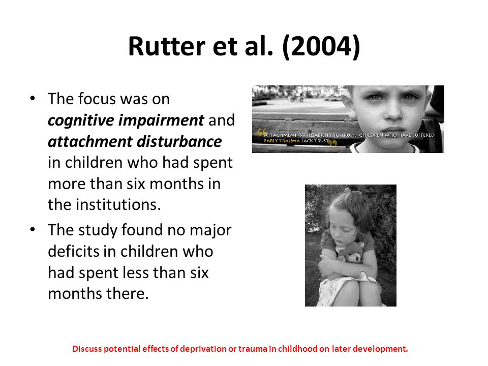 Rutter et al. (2004) The focus was on cognitive impairment and attachment disturbance in children who had spent more than six months in the institutio