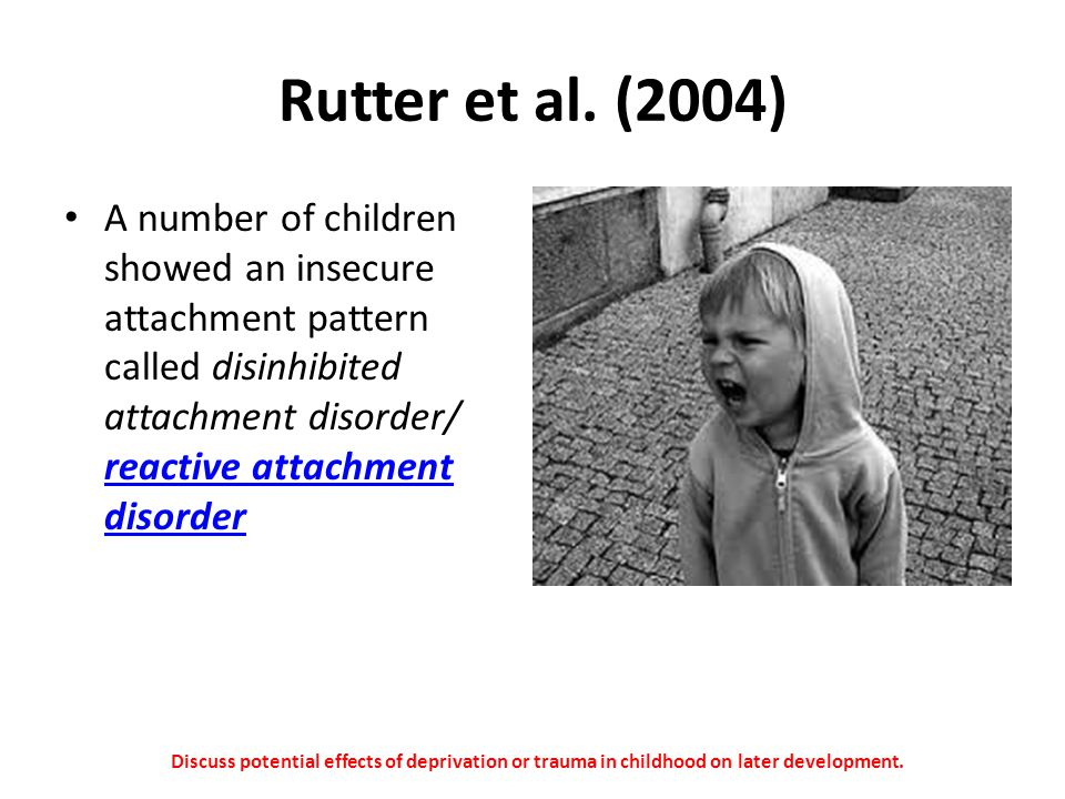 Rutter et al. (2004) A number of children showed an insecure attachment pattern called disinhibited attachment disorder/ reactive attachment disorder