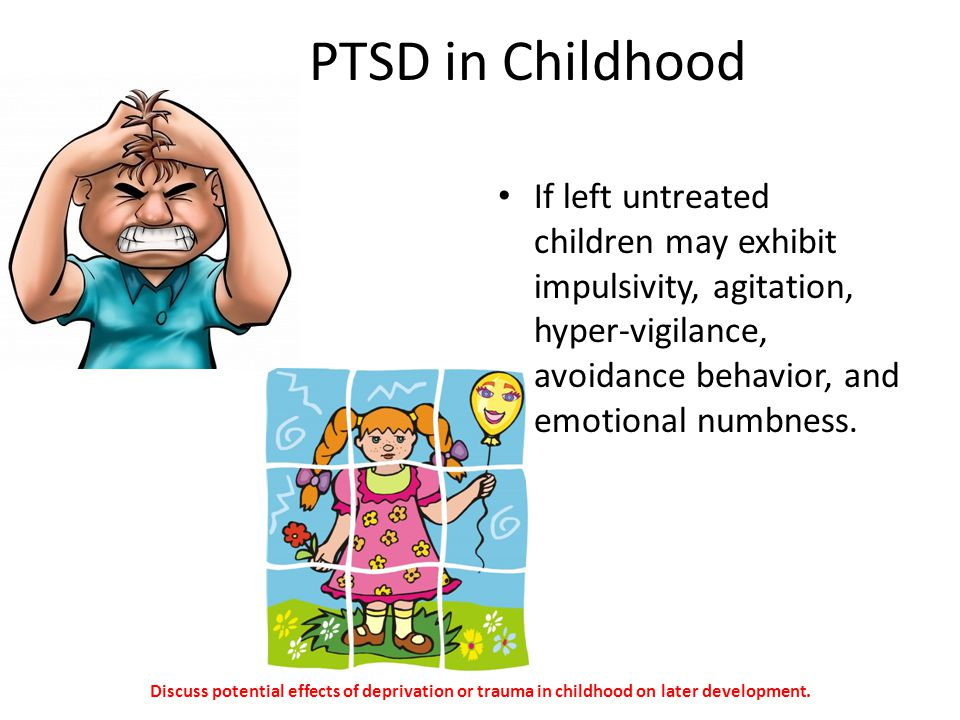 PTSD in Childhood If left untreated children may exhibit impulsivity, agitation, hyper-vigilance, avoidance behavior, and emotional numbness. Discuss