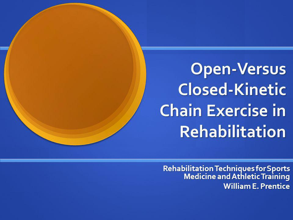 Open-Versus Closed-Kinetic Chain Exercise in Rehabilitation Rehabilitation Techniques for Sports Medicine and Athletic Training William E. Prentice