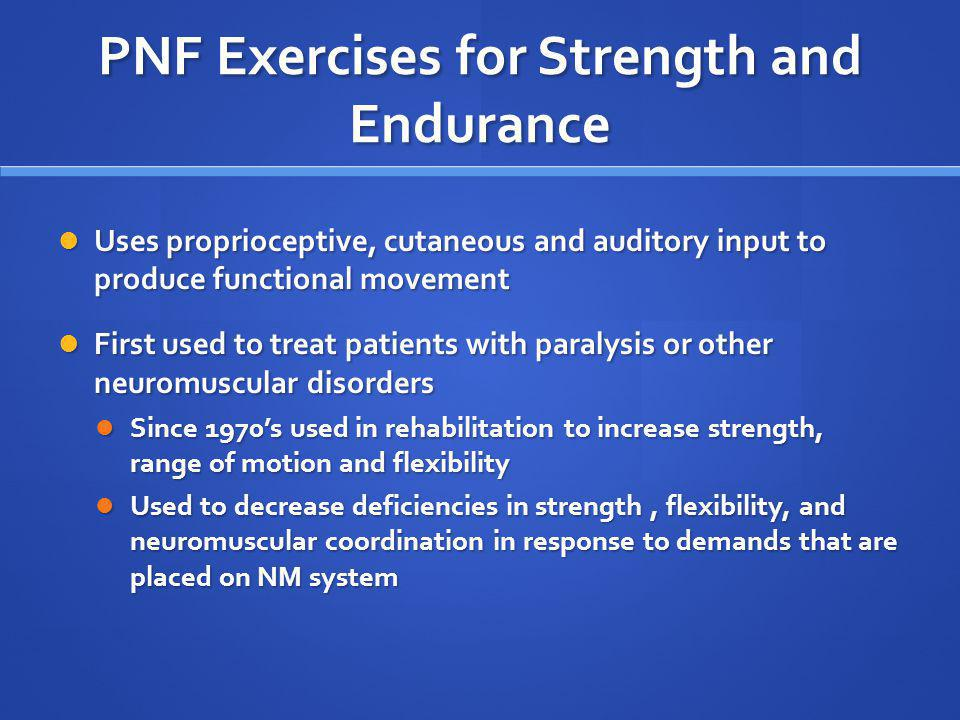 PNF Exercises for Strength and Endurance Uses proprioceptive, cutaneous and auditory input to produce functional movement Uses proprioceptive, cutaneo