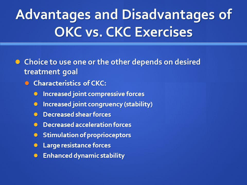 Advantages and Disadvantages of OKC vs. CKC Exercises Choice to use one or the other depends on desired treatment goal Choice to use one or the other