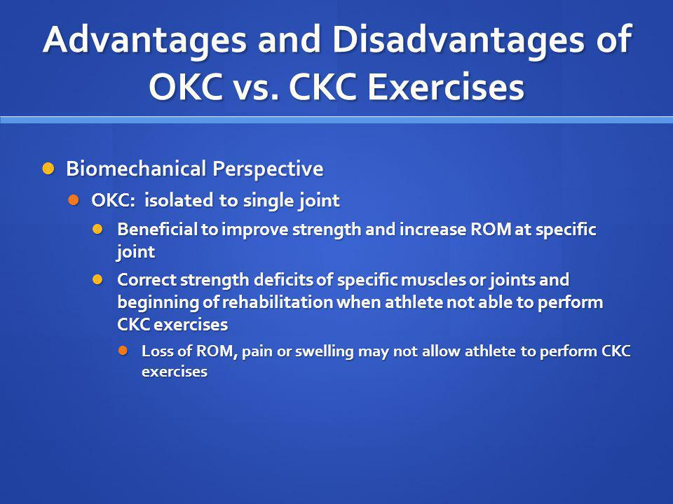 Advantages and Disadvantages of OKC vs. CKC Exercises Biomechanical Perspective Biomechanical Perspective OKC: isolated to single joint OKC: isolated