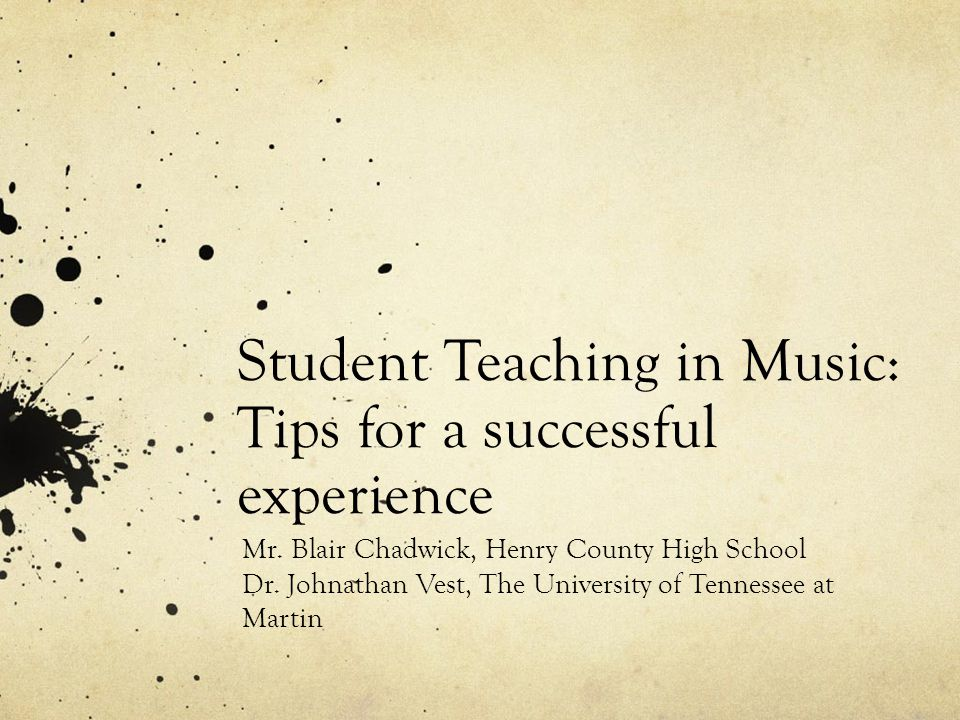 Student Teaching in Music: Tips for a successful experience Mr. Blair Chadwick, Henry County High School Dr. Johnathan Vest, The University of Tenness