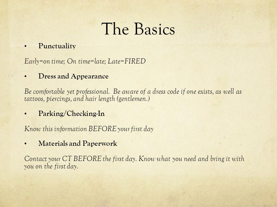 The Basics Punctuality Early=on time; On time=late; Late=FIRED Dress and Appearance Be comfortable yet professional. Be aware of a dress code if one e