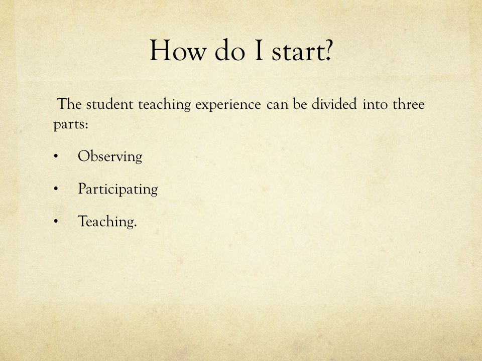 How do I start? The student teaching experience can be divided into three parts: Observing Participating Teaching.
