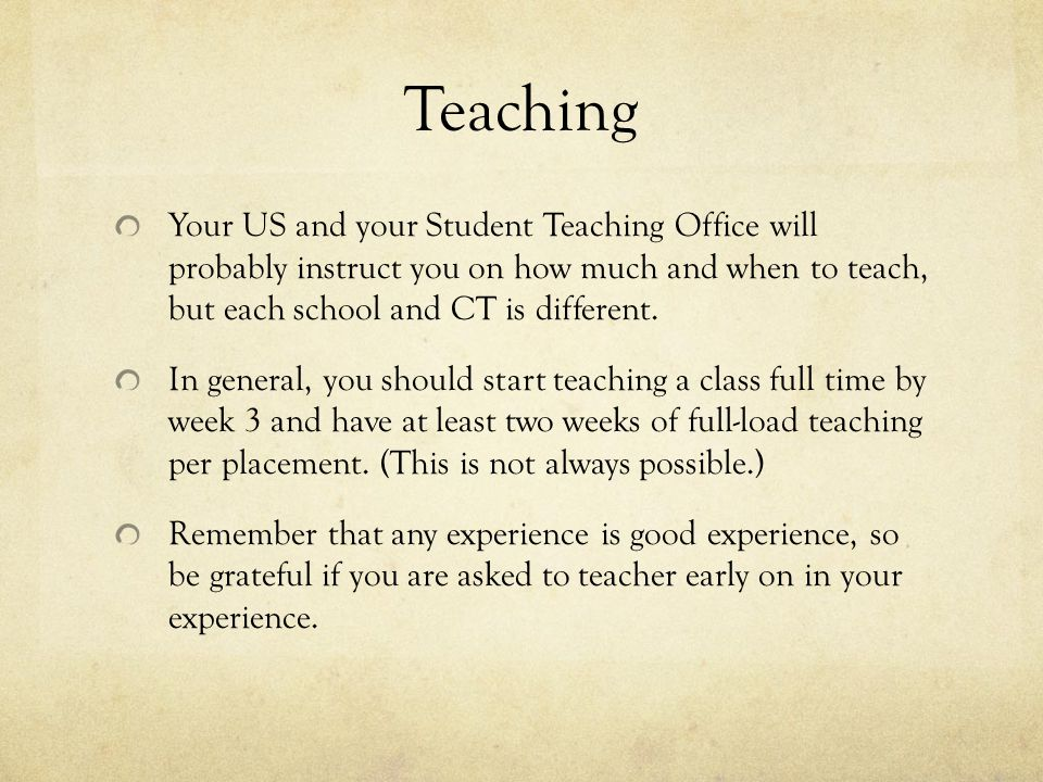 Teaching Your US and your Student Teaching Office will probably instruct you on how much and when to teach, but each school and CT is different.