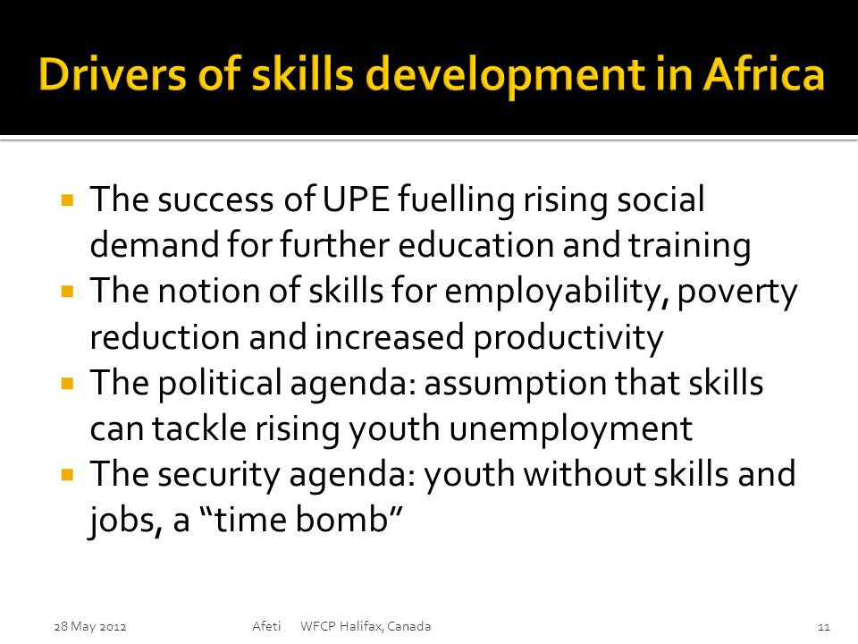  The success of UPE fuelling rising social demand for further education and training  The notion of skills for employability, poverty reduction and increased productivity  The political agenda: assumption that skills can tackle rising youth unemployment  The security agenda: youth without skills and jobs, a time bomb 28 May 2012Afeti WFCP Halifax, Canada11