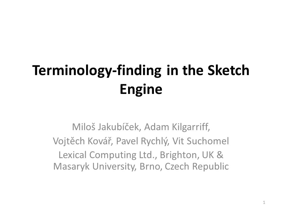 Terminology-finding in the Sketch Engine Miloš Jakubíček, Adam Kilgarriff, Vojtěch Kovář, Pavel Rychlý, Vit Suchomel Lexical Computing Ltd., Brighton, UK & Masaryk University, Brno, Czech Republic 1