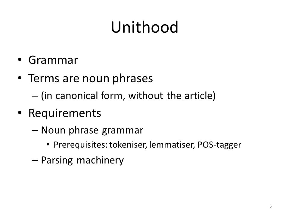 Unithood Grammar Terms are noun phrases – (in canonical form, without the article) Requirements – Noun phrase grammar Prerequisites: tokeniser, lemmatiser, POS-tagger – Parsing machinery 5