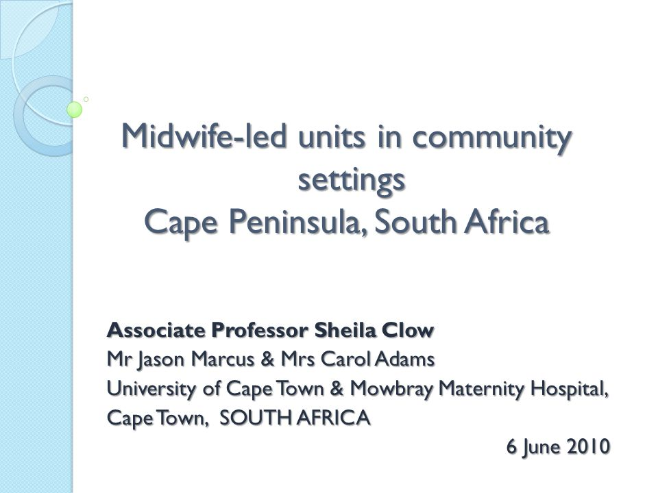 Midwife-led units in community settings Cape Peninsula, South Africa Associate Professor Sheila Clow Mr Jason Marcus & Mrs Carol Adams University of Cape Town & Mowbray Maternity Hospital, Cape Town, SOUTH AFRICA 6 June 2010