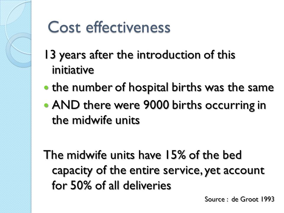 Cost effectiveness 13 years after the introduction of this initiative the number of hospital births was the same the number of hospital births was the same AND there were 9000 births occurring in the midwife units AND there were 9000 births occurring in the midwife units The midwife units have 15% of the bed capacity of the entire service, yet account for 50% of all deliveries Source : de Groot 1993