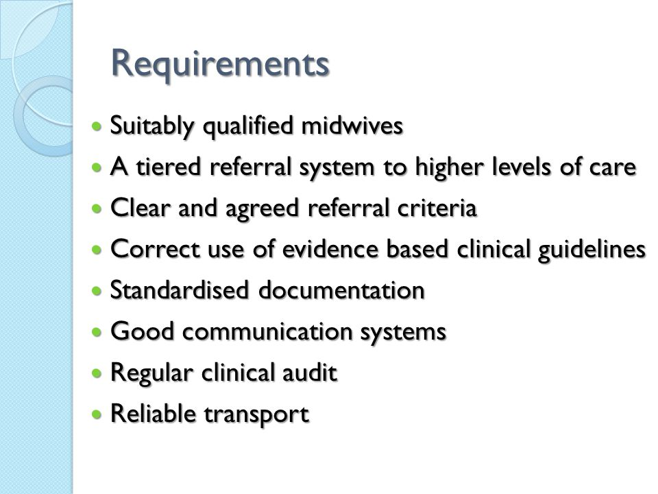 Requirements Suitably qualified midwives Suitably qualified midwives A tiered referral system to higher levels of care A tiered referral system to higher levels of care Clear and agreed referral criteria Clear and agreed referral criteria Correct use of evidence based clinical guidelines Correct use of evidence based clinical guidelines Standardised documentation Standardised documentation Good communication systems Good communication systems Regular clinical audit Regular clinical audit Reliable transport Reliable transport