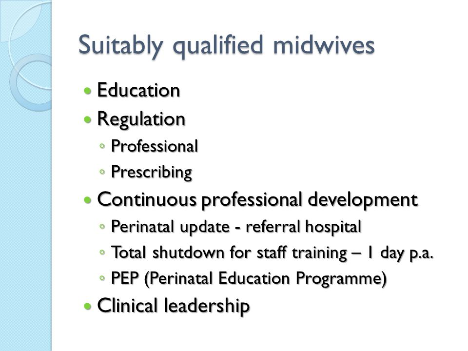 Suitably qualified midwives Education Education Regulation Regulation ◦ Professional ◦ Prescribing Continuous professional development Continuous prof