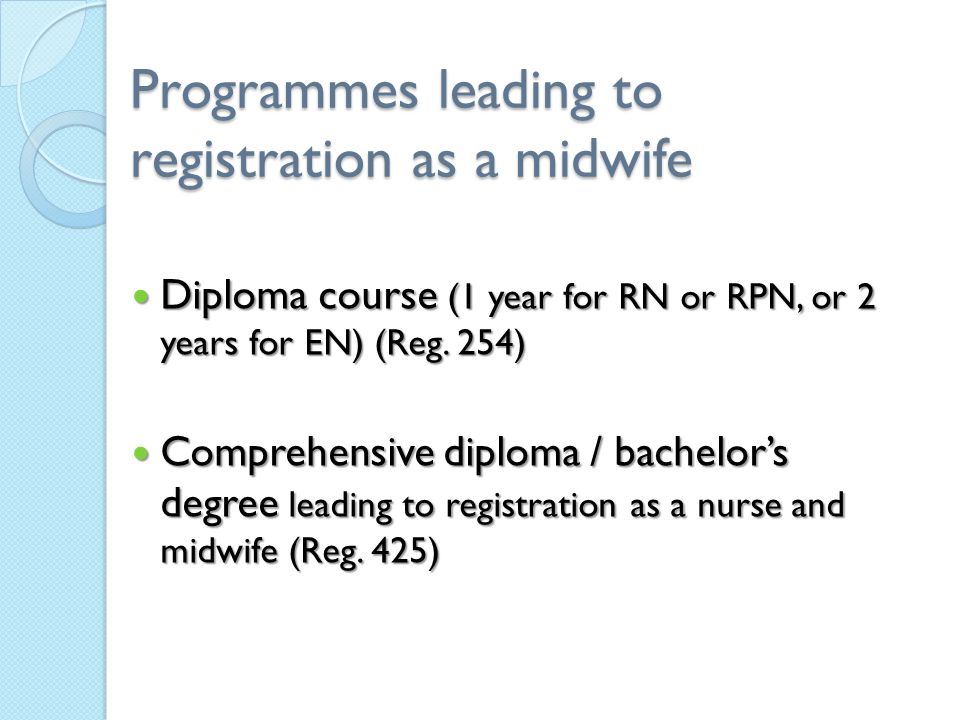 Programmes leading to registration as a midwife Diploma course (1 year for RN or RPN, or 2 years for EN) (Reg. 254) Diploma course (1 year for RN or R