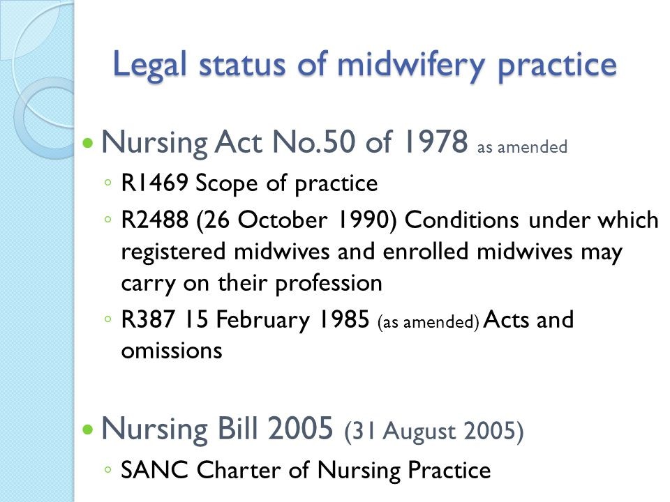 Legal status of midwifery practice Nursing Act No.50 of 1978 as amended ◦ R1469 Scope of practice ◦ R2488 (26 October 1990) Conditions under which reg