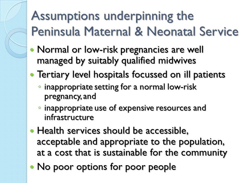 Assumptions underpinning the Peninsula Maternal & Neonatal Service Normal or low-risk pregnancies are well managed by suitably qualified midwives Normal or low-risk pregnancies are well managed by suitably qualified midwives Tertiary level hospitals focussed on ill patients Tertiary level hospitals focussed on ill patients ◦ inappropriate setting for a normal low-risk pregnancy, and ◦ inappropriate use of expensive resources and infrastructure Health services should be accessible, acceptable and appropriate to the population, at a cost that is sustainable for the community Health services should be accessible, acceptable and appropriate to the population, at a cost that is sustainable for the community No poor options for poor people No poor options for poor people