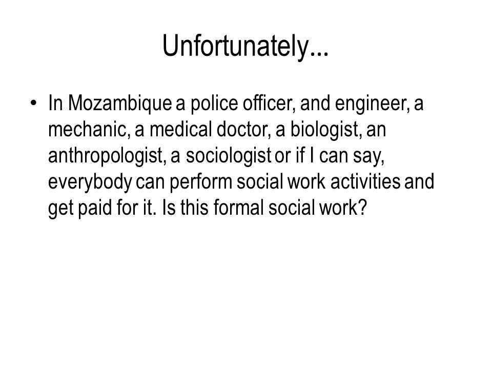 Unfortunately … In Mozambique a police officer, and engineer, a mechanic, a medical doctor, a biologist, an anthropologist, a sociologist or if I can say, everybody can perform social work activities and get paid for it.