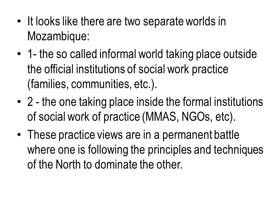 It looks like there are two separate worlds in Mozambique: 1- the so called informal world taking place outside the official institutions of social work practice (families, communities, etc.).