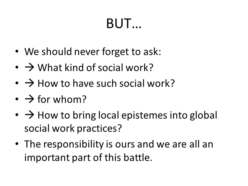 BUT… We should never forget to ask:  What kind of social work.