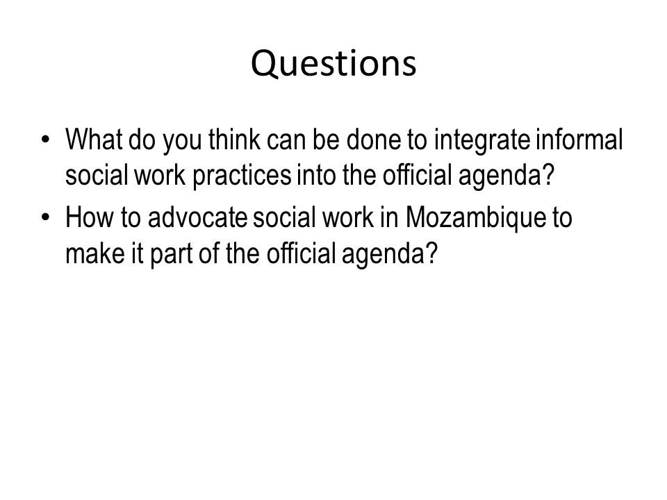 Questions What do you think can be done to integrate informal social work practices into the official agenda.