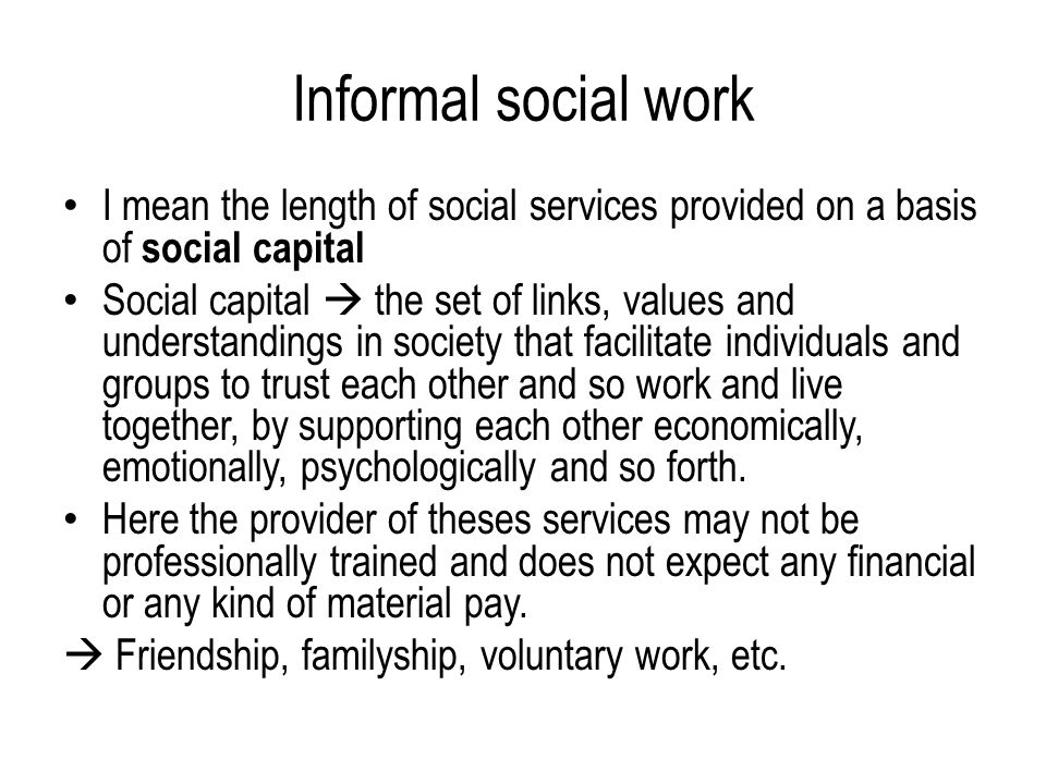 Informal social work I mean the length of social services provided on a basis of social capital Social capital  the set of links, values and understandings in society that facilitate individuals and groups to trust each other and so work and live together, by supporting each other economically, emotionally, psychologically and so forth.