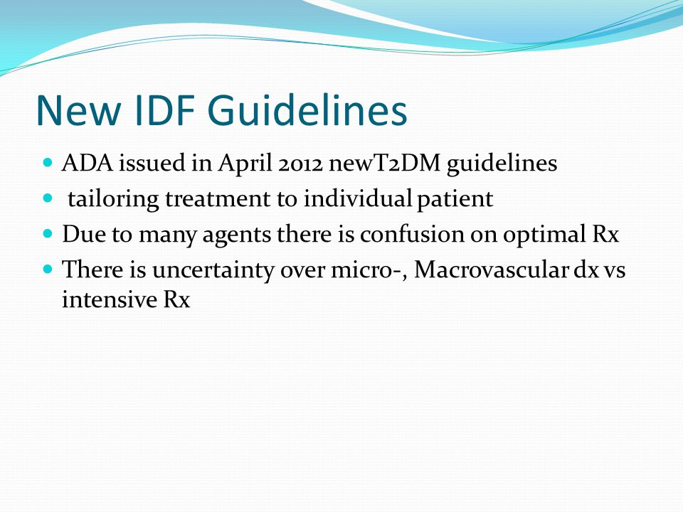 New IDF Guidelines ADA issued in April 2012 newT2DM guidelines tailoring treatment to individual patient Due to many agents there is confusion on opti
