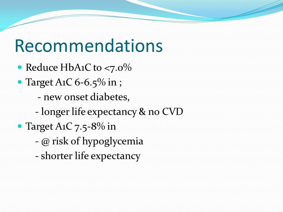 Recommendations Reduce HbA1C to <7.0% Target A1C 6-6.5% in ; - new onset diabetes, - longer life expectancy & no CVD Target A1C 7.5-8% in - @ risk of