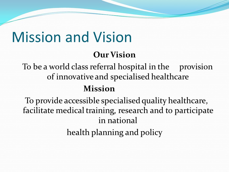 Mission and Vision Our Vision To be a world class referral hospital in the provision of innovative and specialised healthcare Mission To provide acces