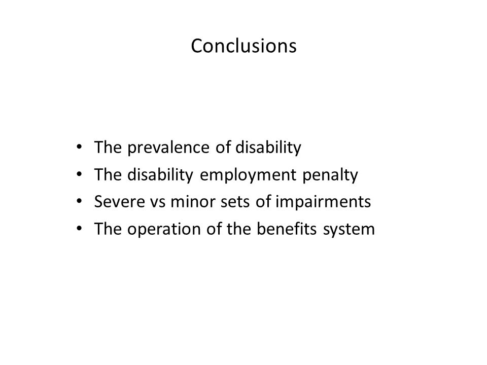 Conclusions The prevalence of disability The disability employment penalty Severe vs minor sets of impairments The operation of the benefits system