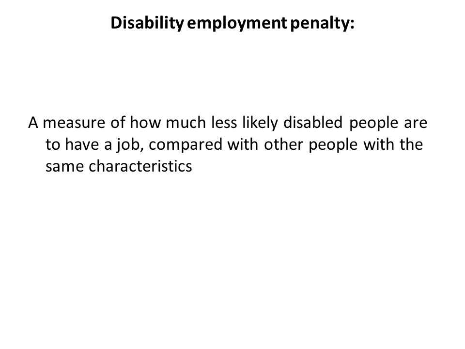 Disability employment penalty: A measure of how much less likely disabled people are to have a job, compared with other people with the same characteristics