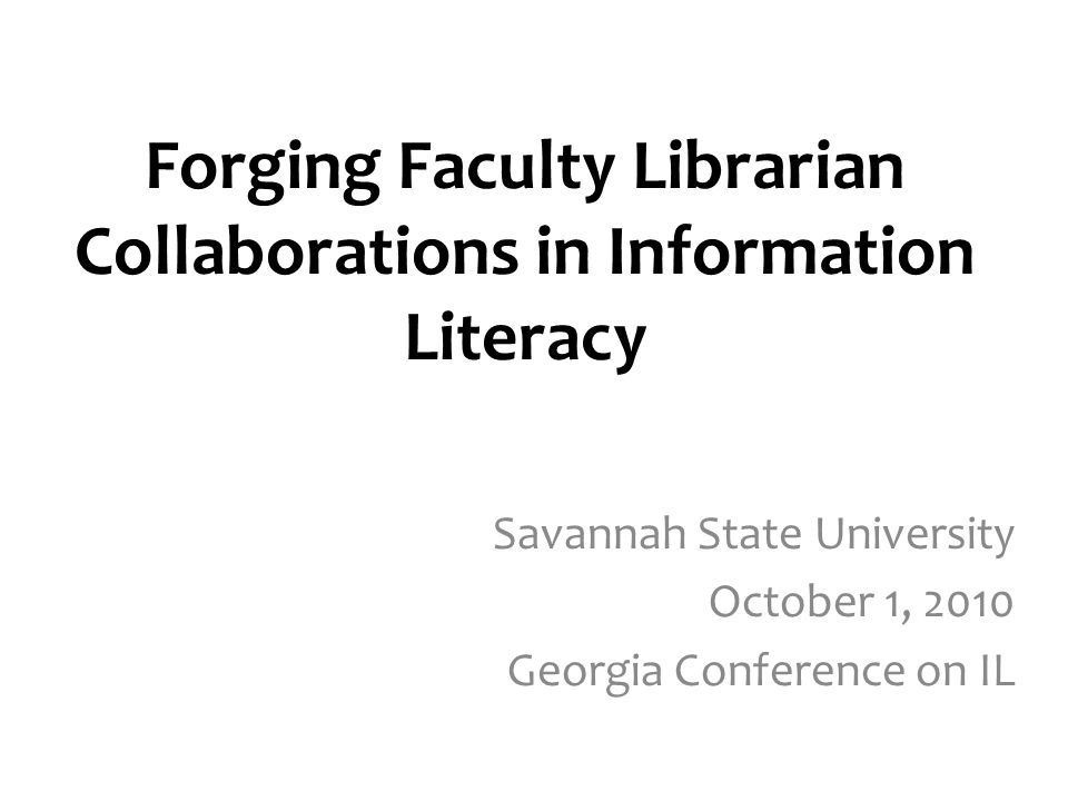 Forging Faculty Librarian Collaborations in Information Literacy Savannah State University October 1, 2010 Georgia Conference on IL